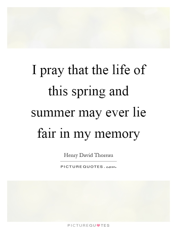 I pray that the life of this spring and summer may ever lie fair in my memory Picture Quote #1