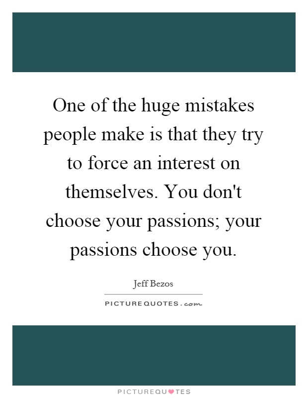 One of the huge mistakes people make is that they try to force an interest on themselves. You don't choose your passions; your passions choose you Picture Quote #1