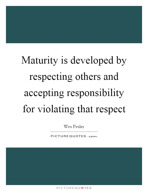 Maturity is developed by respecting others and accepting responsibility for violating that respect Picture Quote #1