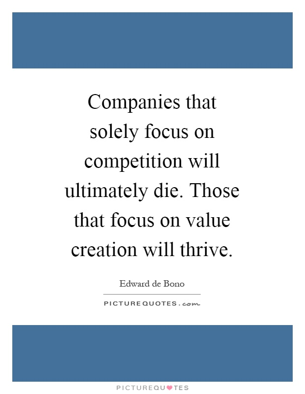Companies that solely focus on competition will ultimately die. Those that focus on value creation will thrive Picture Quote #1