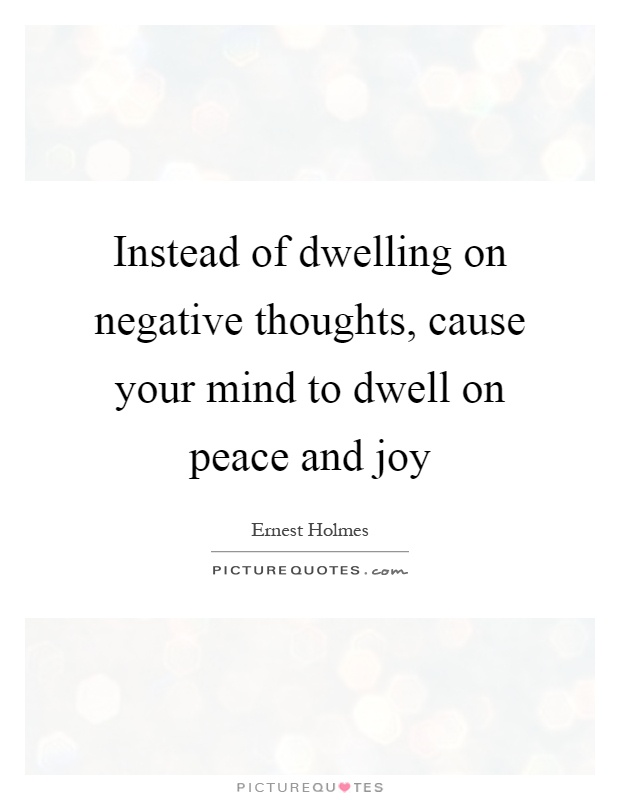 Instead of dwelling on negative thoughts, cause your mind to dwell on peace and joy Picture Quote #1