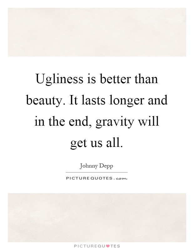 Ugliness is better than beauty. It lasts longer and in the end, gravity will get us all Picture Quote #1