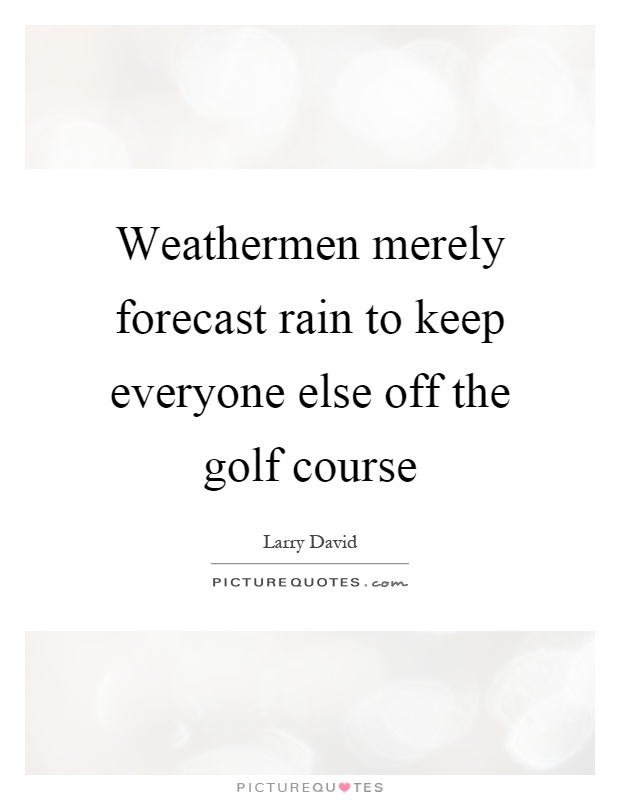 Weathermen merely forecast rain to keep everyone else off the golf course Picture Quote #1