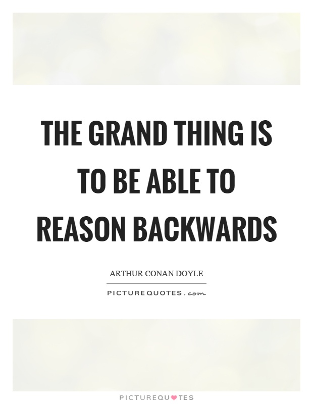 The grand thing is to be able to reason backwards Picture Quote #1