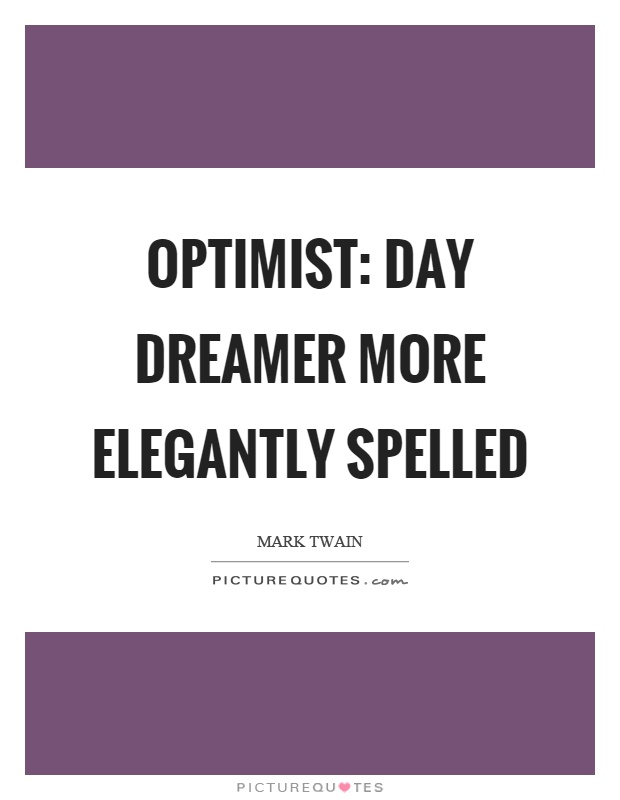 Optimist: day dreamer more elegantly spelled Picture Quote #1