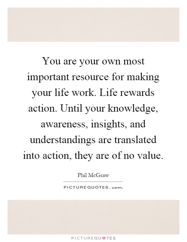 You are your own most important resource for making your life work. Life rewards action. Until your knowledge, awareness, insights, and understandings are translated into action, they are of no value Picture Quote #1