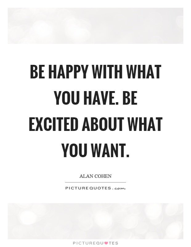 Be happy with what you have. Be excited about what you want Picture Quote #1