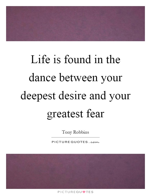 Life is found in the dance between your deepest desire and your greatest fear Picture Quote #1