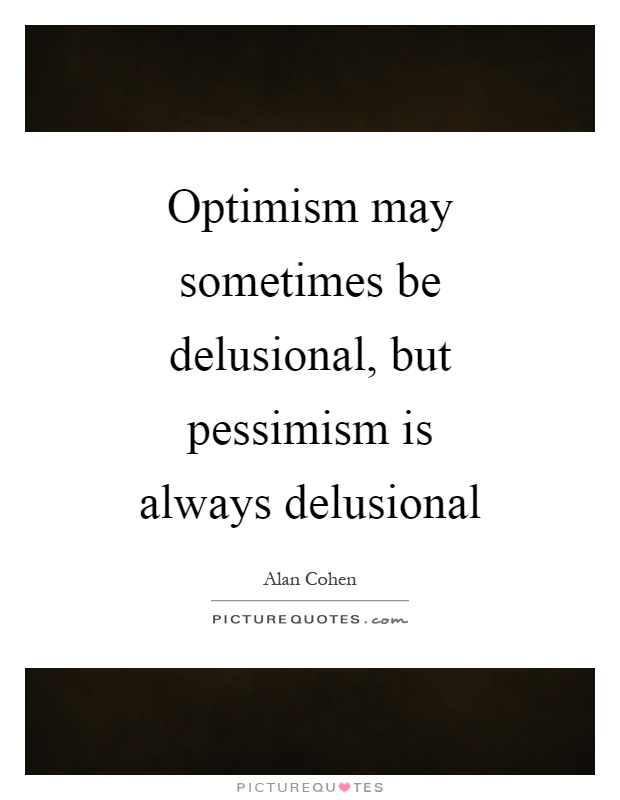 Optimism may sometimes be delusional, but pessimism is always delusional Picture Quote #1