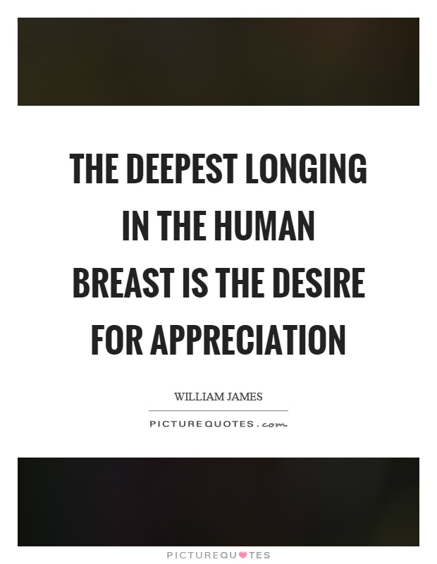 The deepest longing in the human breast is the desire for appreciation Picture Quote #1