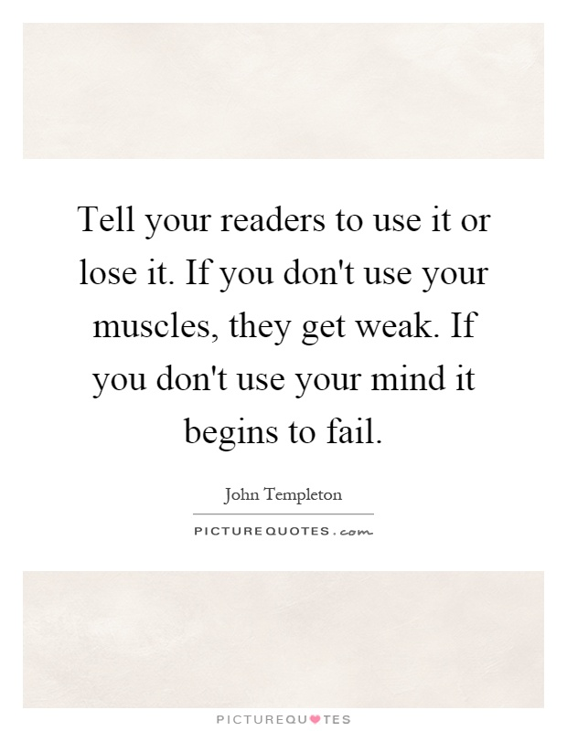 Tell your readers to use it or lose it. If you don't use your muscles, they get weak. If you don't use your mind it begins to fail Picture Quote #1