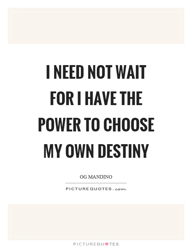 I need not wait for I have the power to choose my own destiny Picture Quote #1