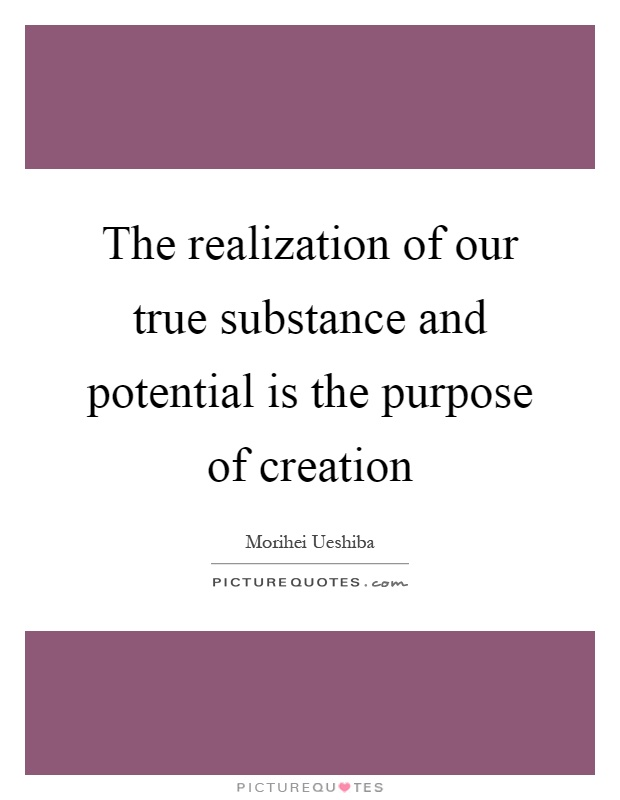 The realization of our true substance and potential is the purpose of creation Picture Quote #1
