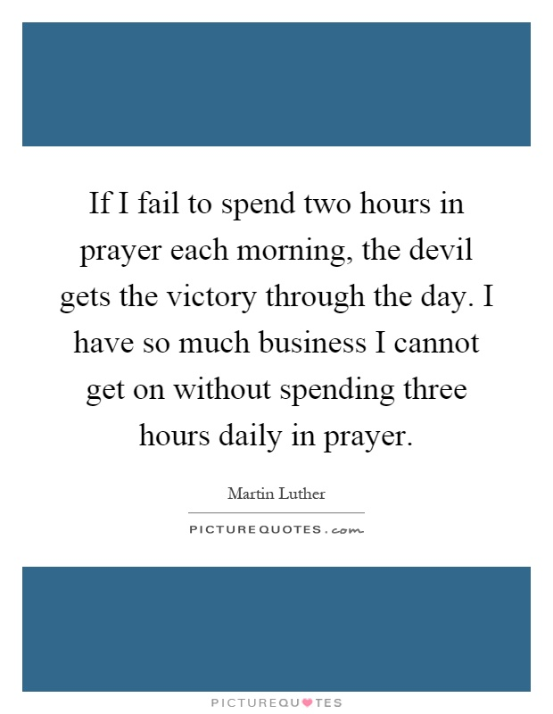 If I fail to spend two hours in prayer each morning, the devil gets the victory through the day. I have so much business I cannot get on without spending three hours daily in prayer Picture Quote #1