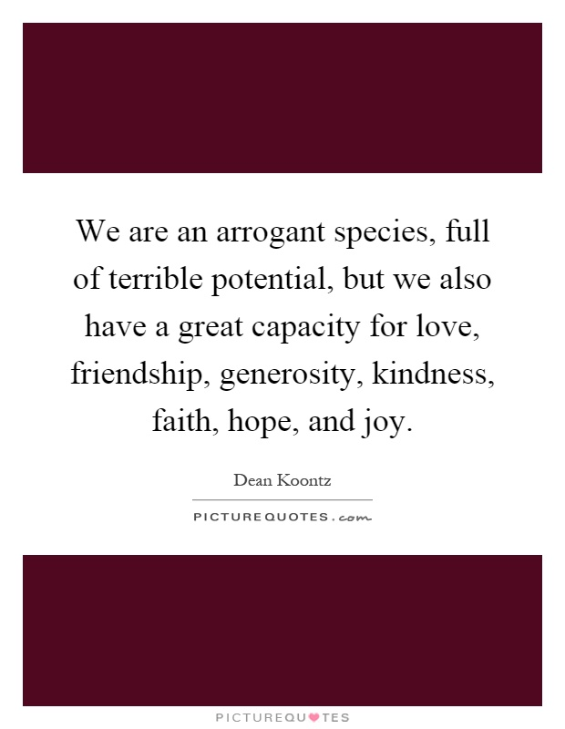 We are an arrogant species, full of terrible potential, but we also have a great capacity for love, friendship, generosity, kindness, faith, hope, and joy Picture Quote #1