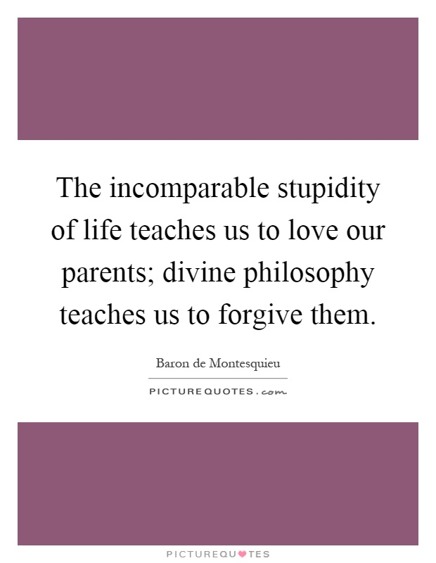 The incomparable stupidity of life teaches us to love our parents; divine philosophy teaches us to forgive them Picture Quote #1