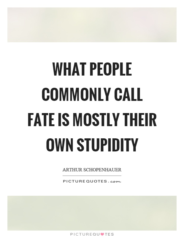 What people commonly call fate is mostly their own stupidity Picture Quote #1