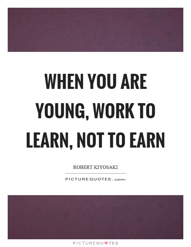 When you are young, work to learn, not to earn Picture Quote #1