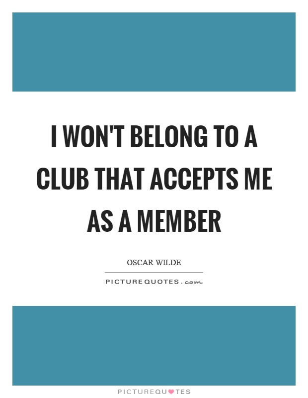 I won't belong to a club that accepts me as a member Picture Quote #1