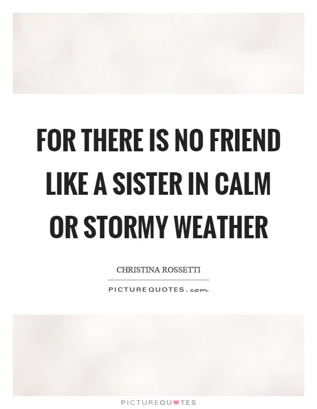 For there is no friend like a sister in calm or stormy weather Picture Quote #1