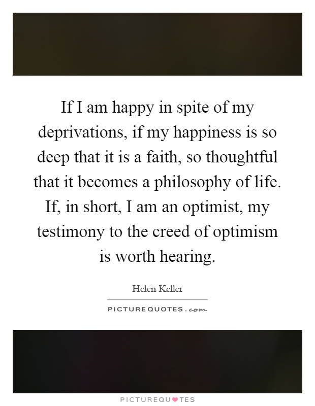 If I am happy in spite of my deprivations, if my happiness is so deep that it is a faith, so thoughtful that it becomes a philosophy of life. If, in short, I am an optimist, my testimony to the creed of optimism is worth hearing Picture Quote #1