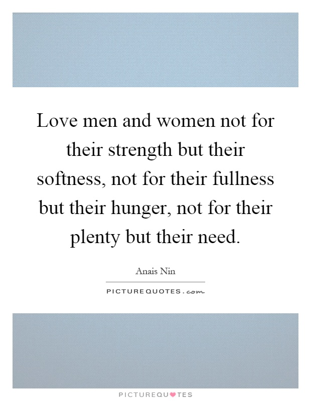 Love men and women not for their strength but their softness, not for their fullness but their hunger, not for their plenty but their need Picture Quote #1