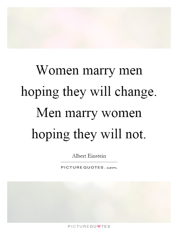 Women marry men hoping they will change. Men marry women hoping they will not Picture Quote #1