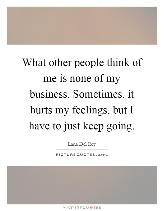 What other people think of me is none of my business. Sometimes, it hurts my feelings, but I have to just keep going Picture Quote #1