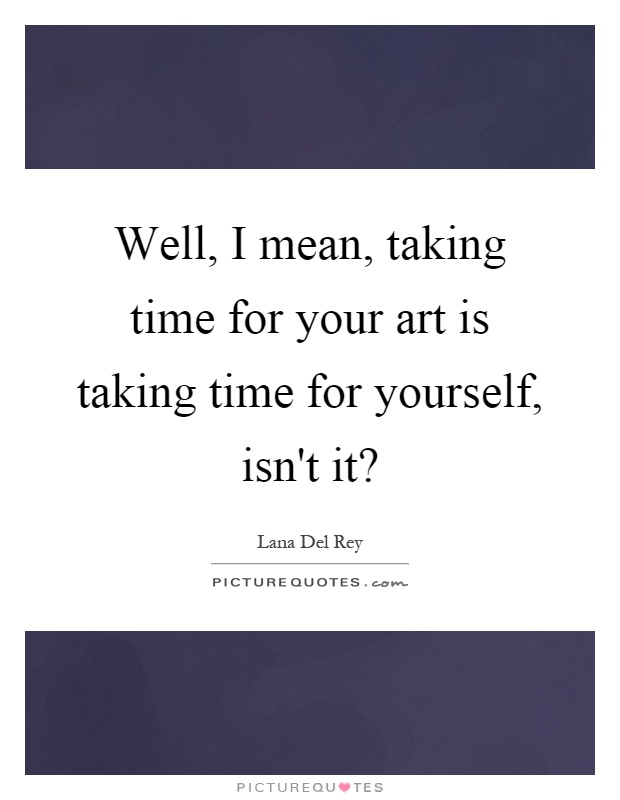 Well, I mean, taking time for your art is taking time for yourself, isn't it? Picture Quote #1