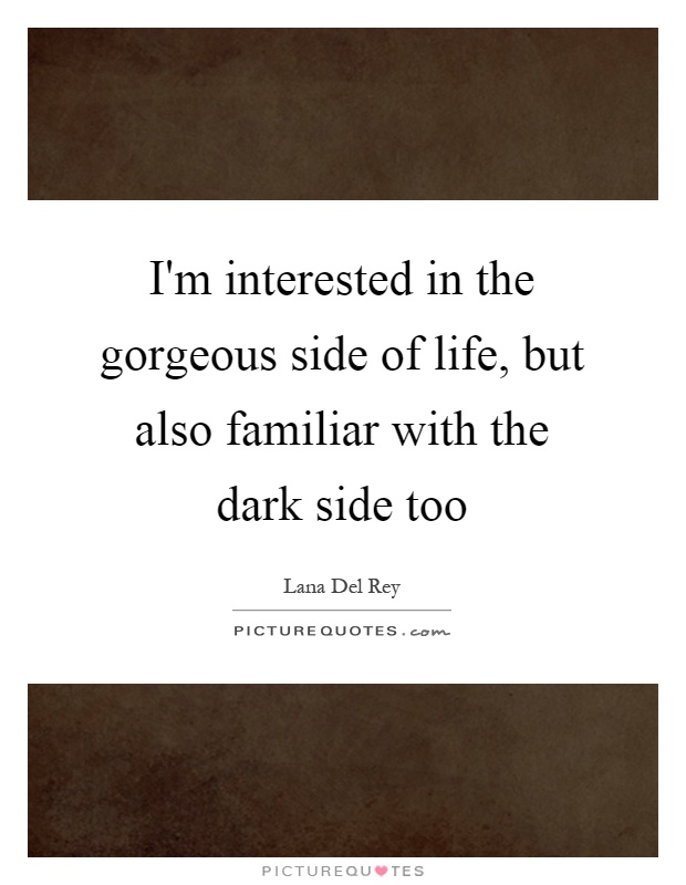 I'm interested in the gorgeous side of life, but also familiar with the dark side too Picture Quote #1