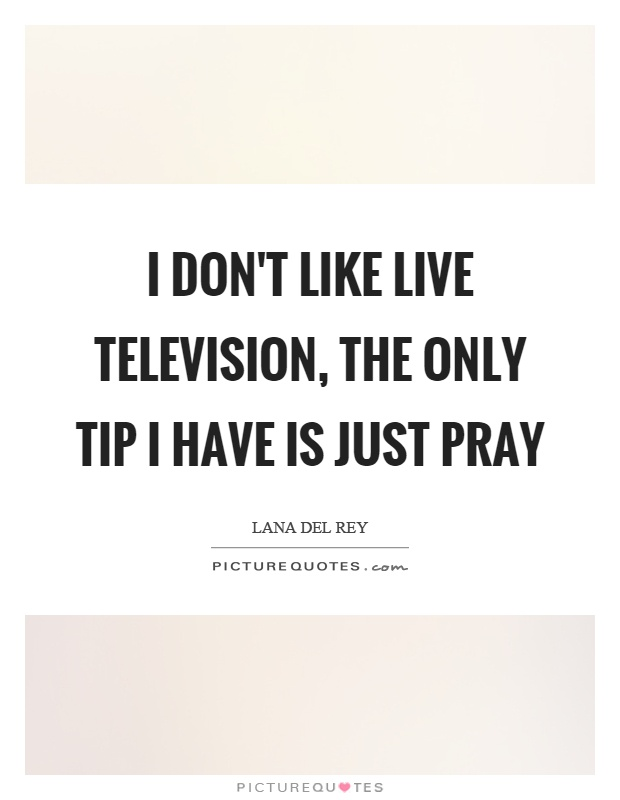 I don't like live television, the only tip I have is just pray Picture Quote #1