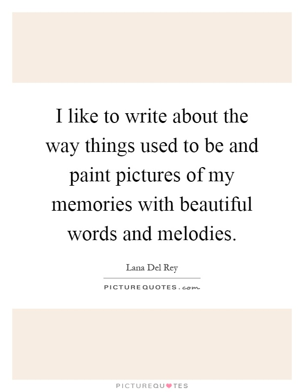 I like to write about the way things used to be and paint pictures of my memories with beautiful words and melodies Picture Quote #1