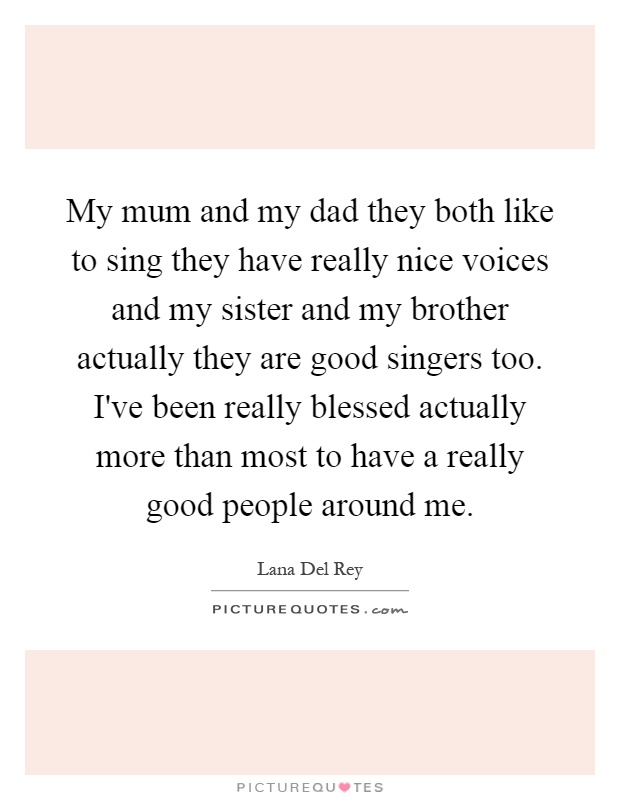 My mum and my dad they both like to sing they have really nice voices and my sister and my brother actually they are good singers too. I've been really blessed actually more than most to have a really good people around me Picture Quote #1