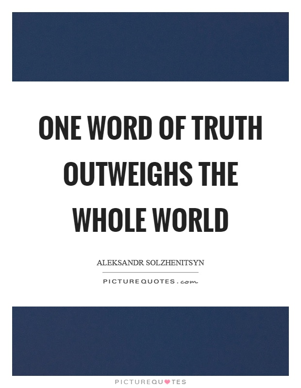 One word of truth outweighs the whole world Picture Quote #1