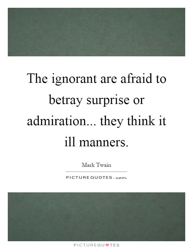 The ignorant are afraid to betray surprise or admiration... they think it ill manners Picture Quote #1