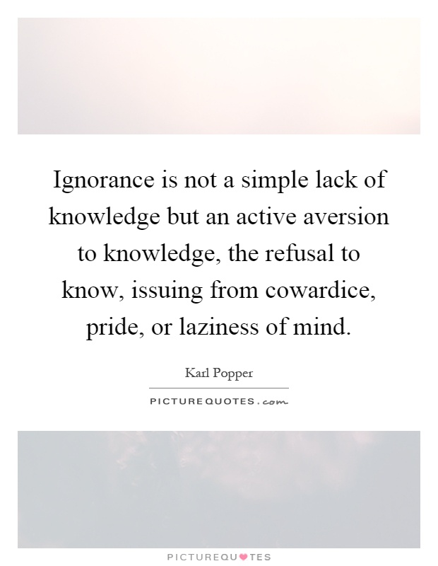 Ignorance is not a simple lack of knowledge but an active aversion to knowledge, the refusal to know, issuing from cowardice, pride, or laziness of mind Picture Quote #1
