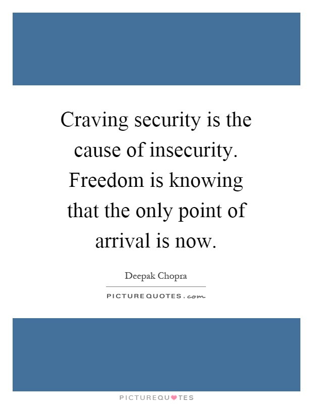 Craving security is the cause of insecurity. Freedom is knowing that the only point of arrival is now Picture Quote #1