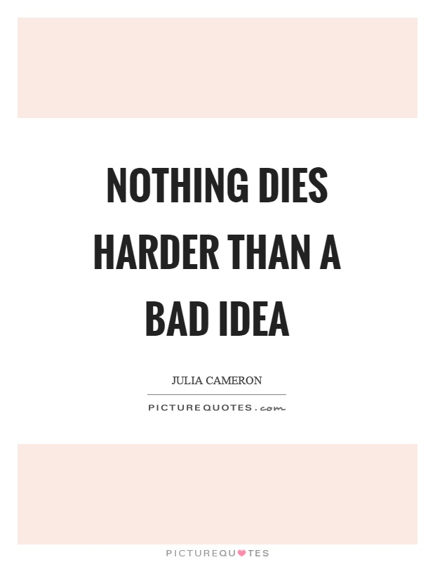 Nothing dies harder than a bad idea Picture Quote #1