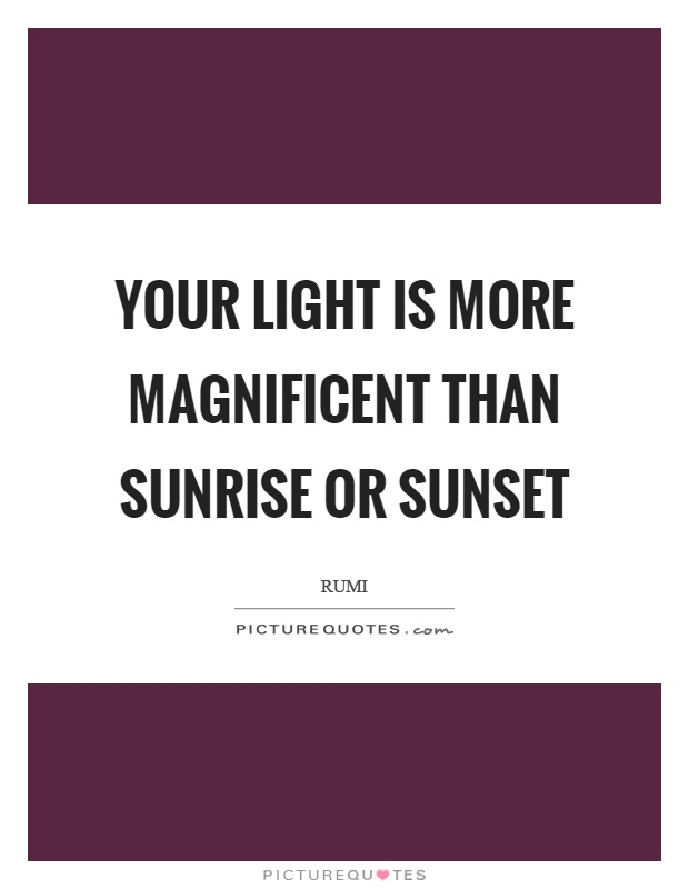 Your light is more magnificent than sunrise or sunset Picture Quote #1