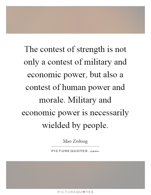 The contest of strength is not only a contest of military and economic power, but also a contest of human power and morale. Military and economic power is necessarily wielded by people Picture Quote #1