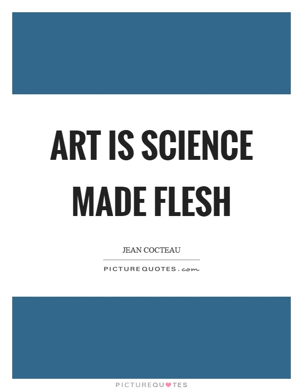 Art is science made flesh Picture Quote #1