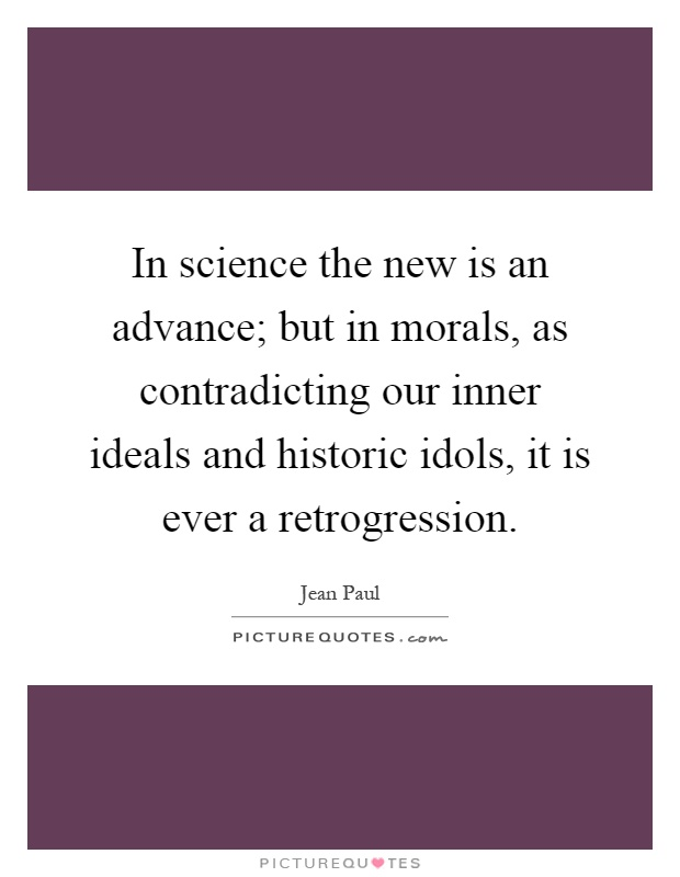 In science the new is an advance; but in morals, as contradicting our inner ideals and historic idols, it is ever a retrogression Picture Quote #1