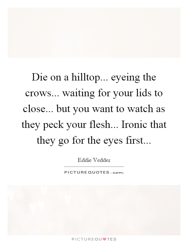 Die on a hilltop... eyeing the crows... waiting for your lids to close... but you want to watch as they peck your flesh... Ironic that they go for the eyes first Picture Quote #1