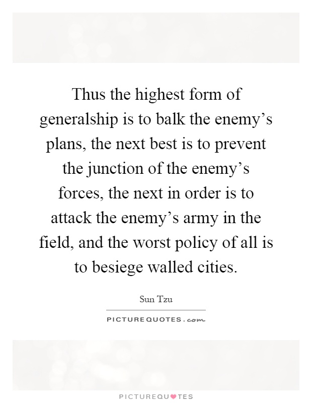 Thus the highest form of generalship is to balk the enemy's plans, the next best is to prevent the junction of the enemy's forces, the next in order is to attack the enemy's army in the field, and the worst policy of all is to besiege walled cities Picture Quote #1