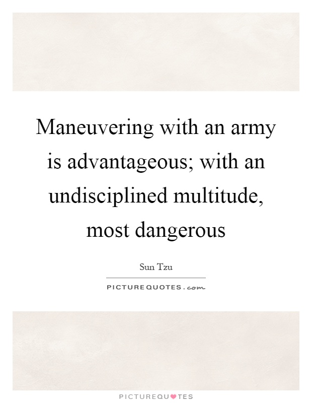 Maneuvering with an army is advantageous; with an undisciplined multitude, most dangerous Picture Quote #1