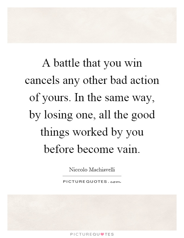 A battle that you win cancels any other bad action of yours. In the same way, by losing one, all the good things worked by you before become vain Picture Quote #1
