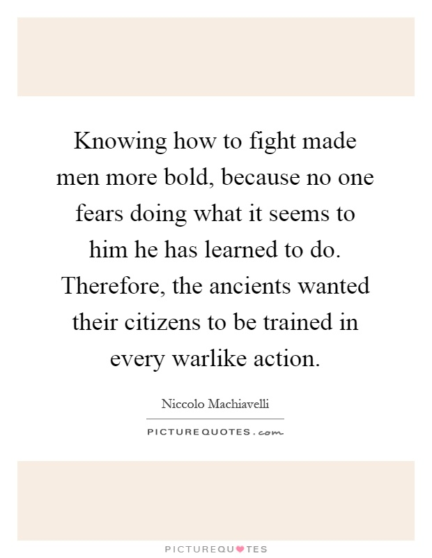 Knowing how to fight made men more bold, because no one fears doing what it seems to him he has learned to do. Therefore, the ancients wanted their citizens to be trained in every warlike action Picture Quote #1