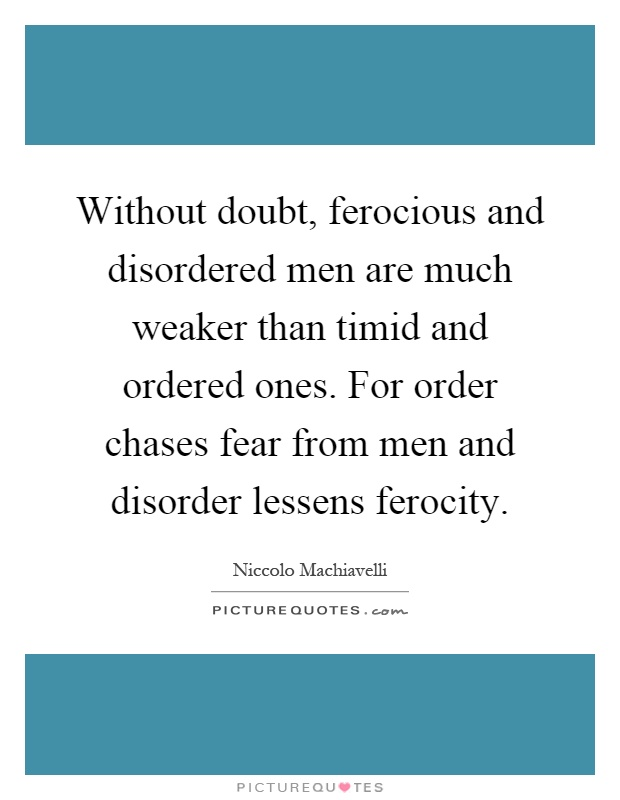 Without doubt, ferocious and disordered men are much weaker than timid and ordered ones. For order chases fear from men and disorder lessens ferocity Picture Quote #1