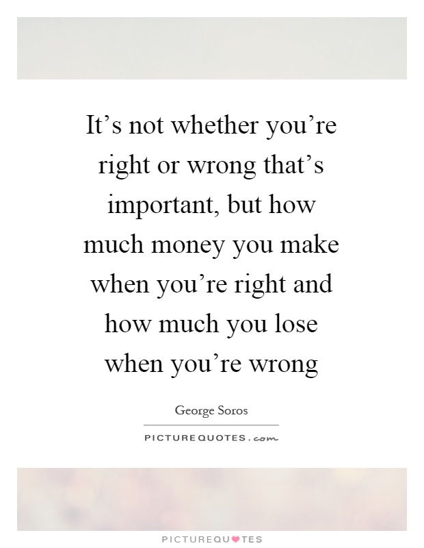 It's not whether you're right or wrong that's important, but how much money you make when you're right and how much you lose when you're wrong Picture Quote #1