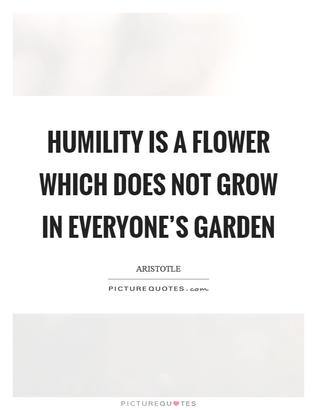 Humility is a flower which does not grow in everyone's garden Picture Quote #1